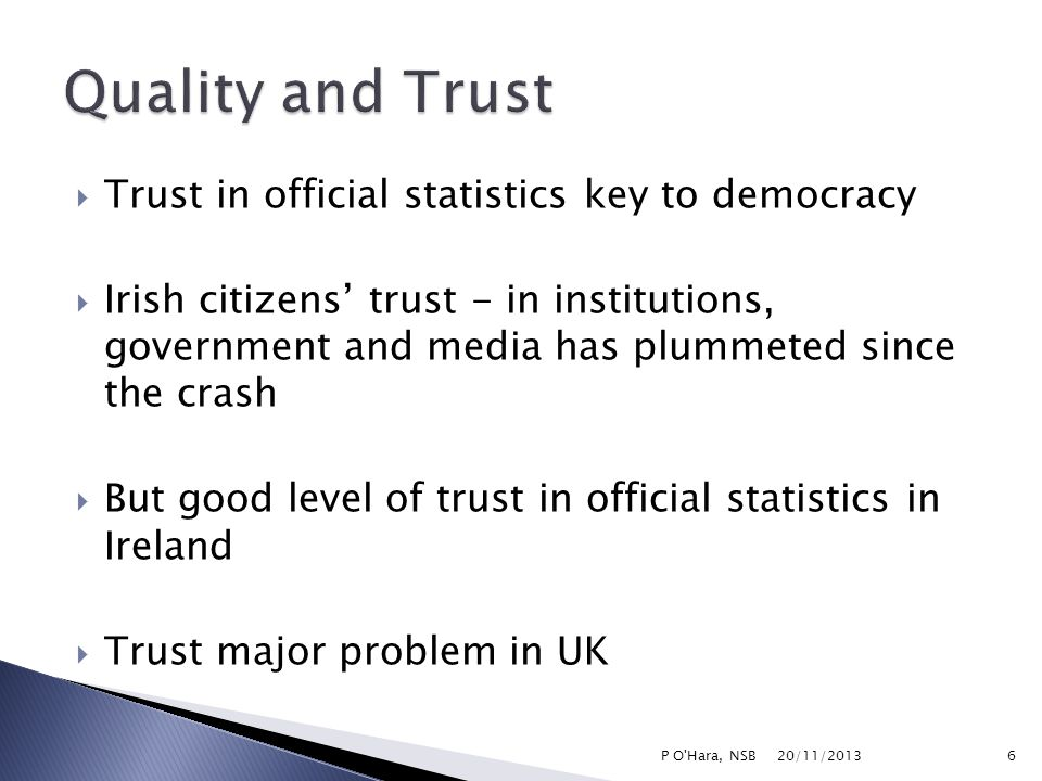  Trust in official statistics key to democracy  Irish citizens' trust - in institutions, government and media has plummeted since the crash  But good level of trust in official statistics in Ireland  Trust major problem in UK 20/11/2013 6P O Hara, NSB