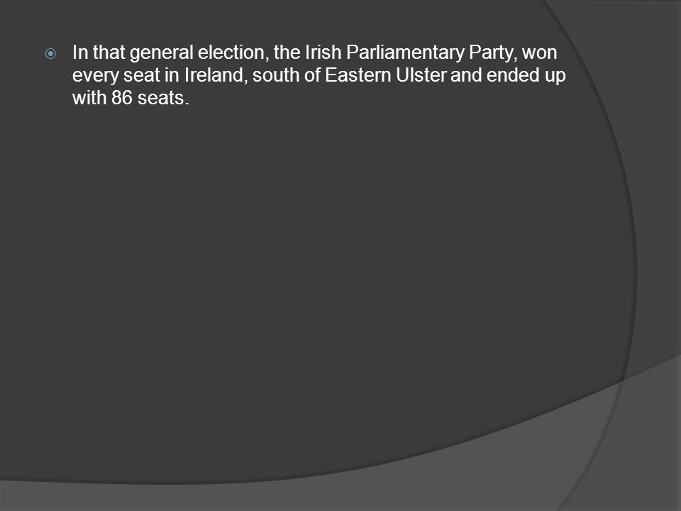  In that general election, the Irish Parliamentary Party, won every seat in Ireland, south of Eastern Ulster and ended up with 86 seats.