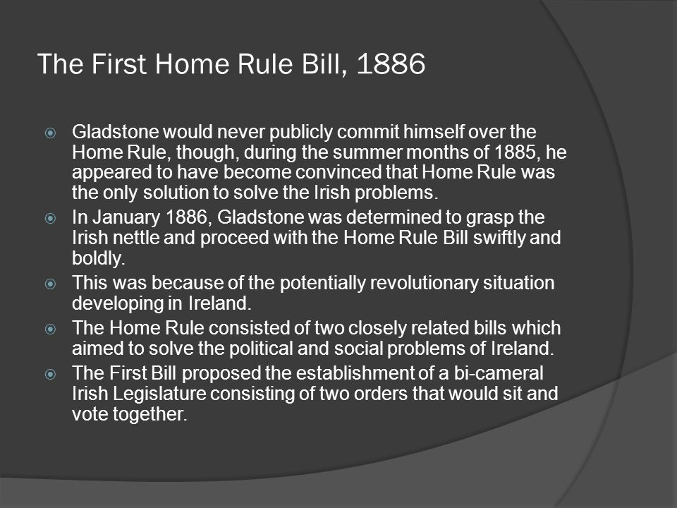 The First Home Rule Bill, 1886  Gladstone would never publicly commit himself over the Home Rule, though, during the summer months of 1885, he appeared to have become convinced that Home Rule was the only solution to solve the Irish problems.