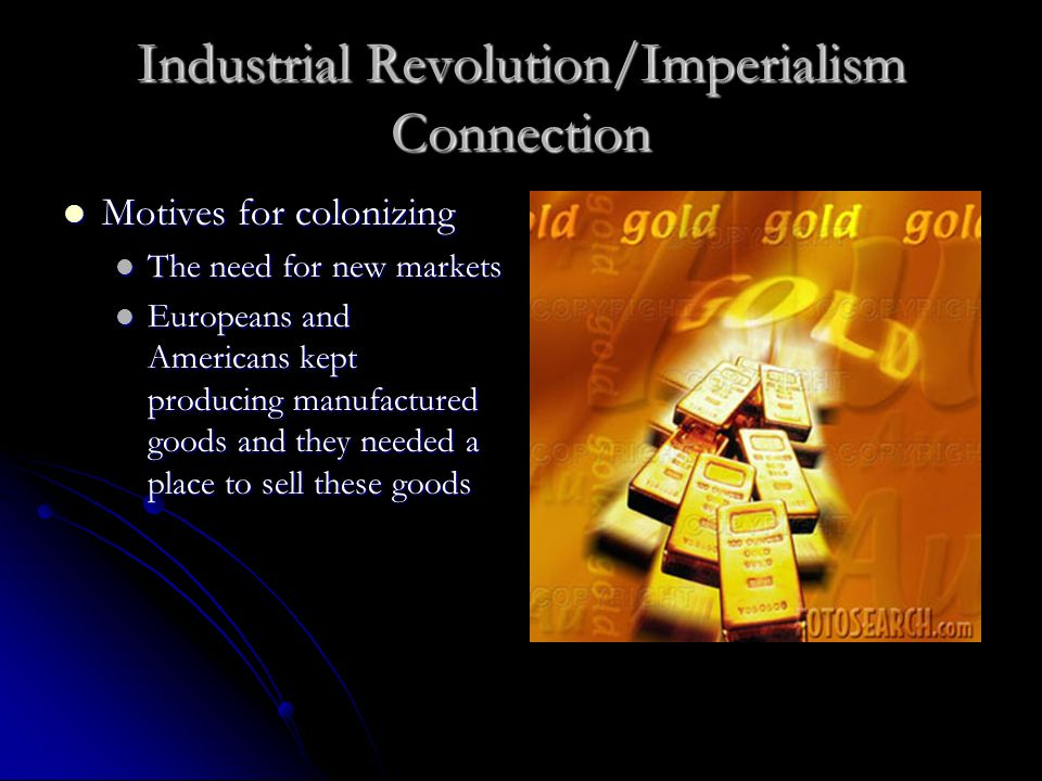 Industrial Revolution/Imperialism Connection Motives for colonizing Motives for colonizing The need for new markets The need for new markets Europeans and Americans kept producing manufactured goods and they needed a place to sell these goods Europeans and Americans kept producing manufactured goods and they needed a place to sell these goods