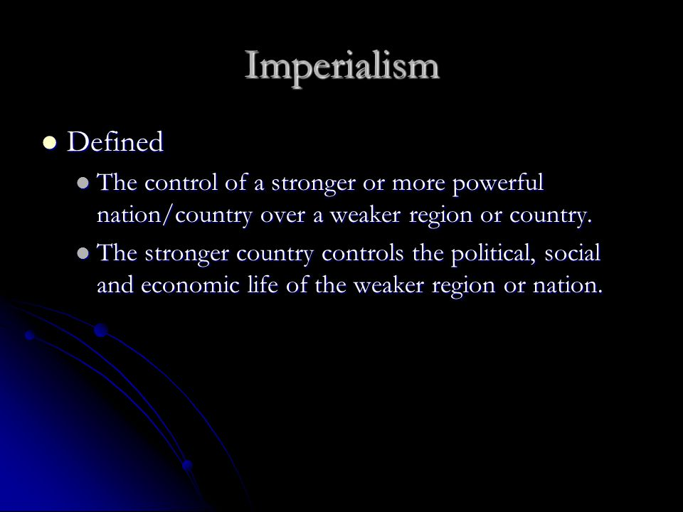Imperialism Defined Defined The control of a stronger or more powerful nation/country over a weaker region or country.