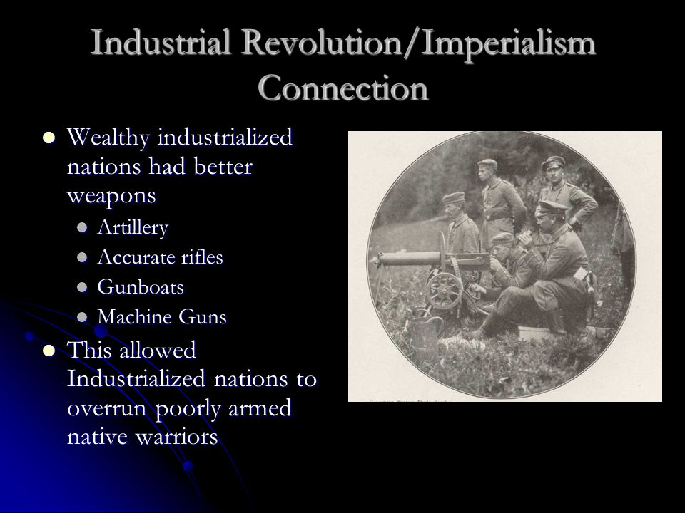 Industrial Revolution/Imperialism Connection Wealthy industrialized nations had better weapons Wealthy industrialized nations had better weapons Artillery Artillery Accurate rifles Accurate rifles Gunboats Gunboats Machine Guns Machine Guns This allowed Industrialized nations to overrun poorly armed native warriors This allowed Industrialized nations to overrun poorly armed native warriors