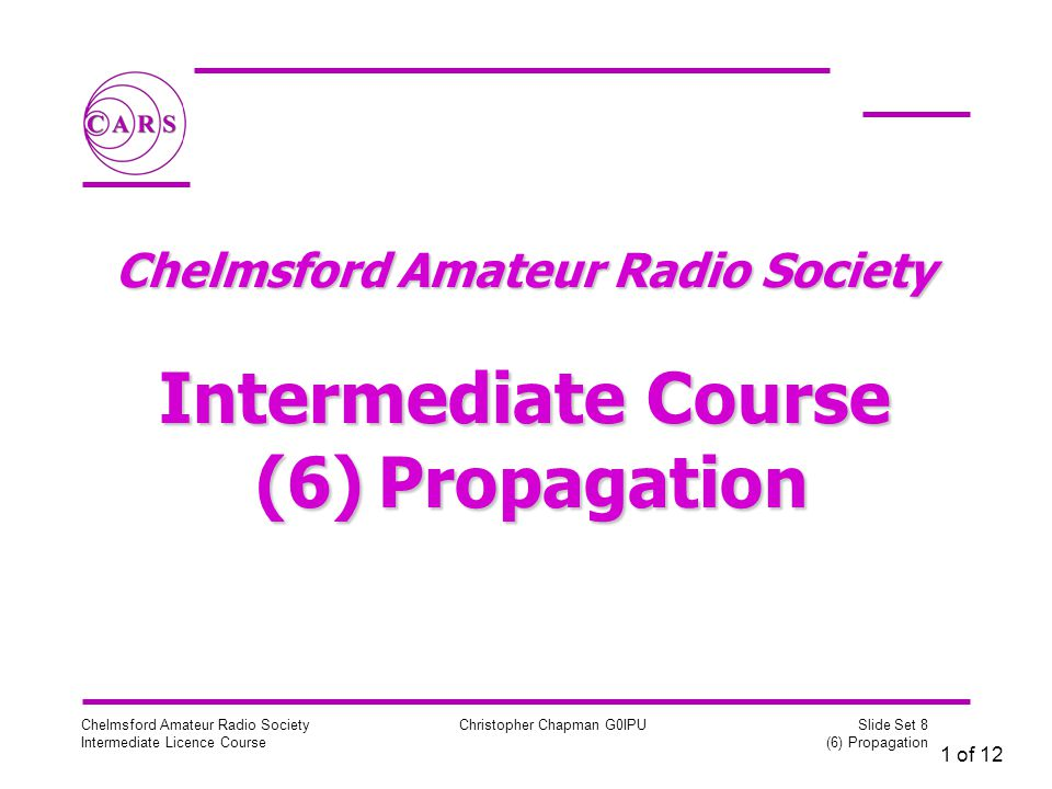 1 of 12 Chelmsford Amateur Radio Society Intermediate Licence Course Christopher Chapman G0IPU Slide Set 8 (6) Propagation Chelmsford Amateur Radio Society Intermediate Course (6) Propagation