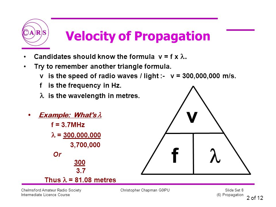 2 of 12 Chelmsford Amateur Radio Society Intermediate Licence Course Christopher Chapman G0IPU Slide Set 8 (6) Propagation Velocity of Propagation Candidates should know the formula v = f x.