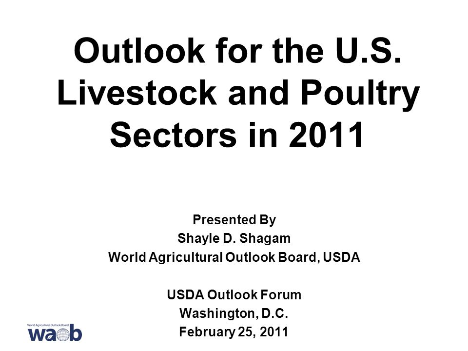 Outlook for the U.S. Livestock and Poultry Sectors in 2011 Presented By Shayle D.