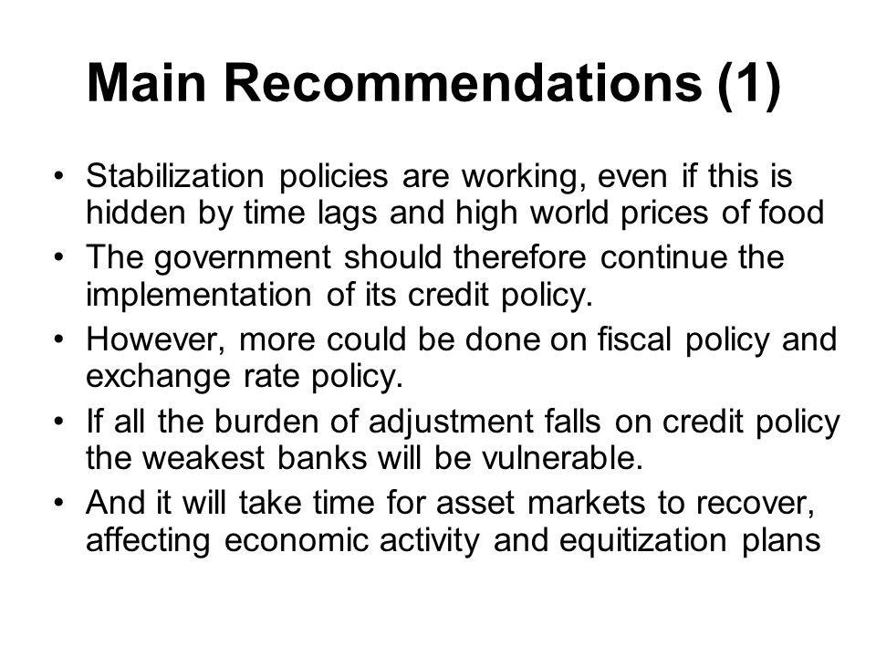 Main Recommendations (1) Stabilization policies are working, even if this is hidden by time lags and high world prices of food The government should therefore continue the implementation of its credit policy.