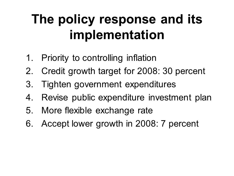 The policy response and its implementation 1.Priority to controlling inflation 2.Credit growth target for 2008: 30 percent 3.Tighten government expenditures 4.Revise public expenditure investment plan 5.More flexible exchange rate 6.Accept lower growth in 2008: 7 percent