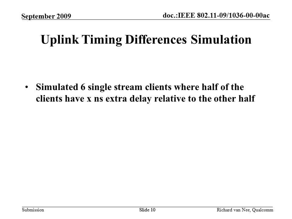 doc.:IEEE / ac Submission Richard van Nee, Qualcomm September 2009 Simulated 6 single stream clients where half of the clients have x ns extra delay relative to the other half Slide 10 Uplink Timing Differences Simulation Slide 10