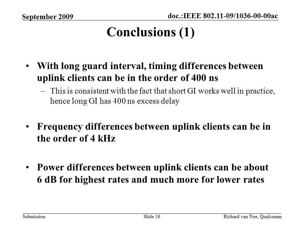 doc.:IEEE / ac Submission Richard van Nee, Qualcomm September 2009 With long guard interval, timing differences between uplink clients can be in the order of 400 ns –This is consistent with the fact that short GI works well in practice, hence long GI has 400 ns excess delay Frequency differences between uplink clients can be in the order of 4 kHz Power differences between uplink clients can be about 6 dB for highest rates and much more for lower rates Slide 16 Conclusions (1)
