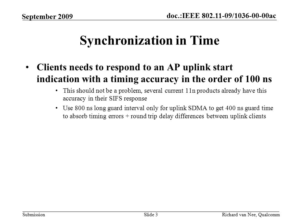 doc.:IEEE / ac Submission Richard van Nee, Qualcomm September 2009 Clients needs to respond to an AP uplink start indication with a timing accuracy in the order of 100 ns This should not be a problem, several current 11n products already have this accuracy in their SIFS response Use 800 ns long guard interval only for uplink SDMA to get 400 ns guard time to absorb timing errors + round trip delay differences between uplink clients Slide 3 Synchronization in Time