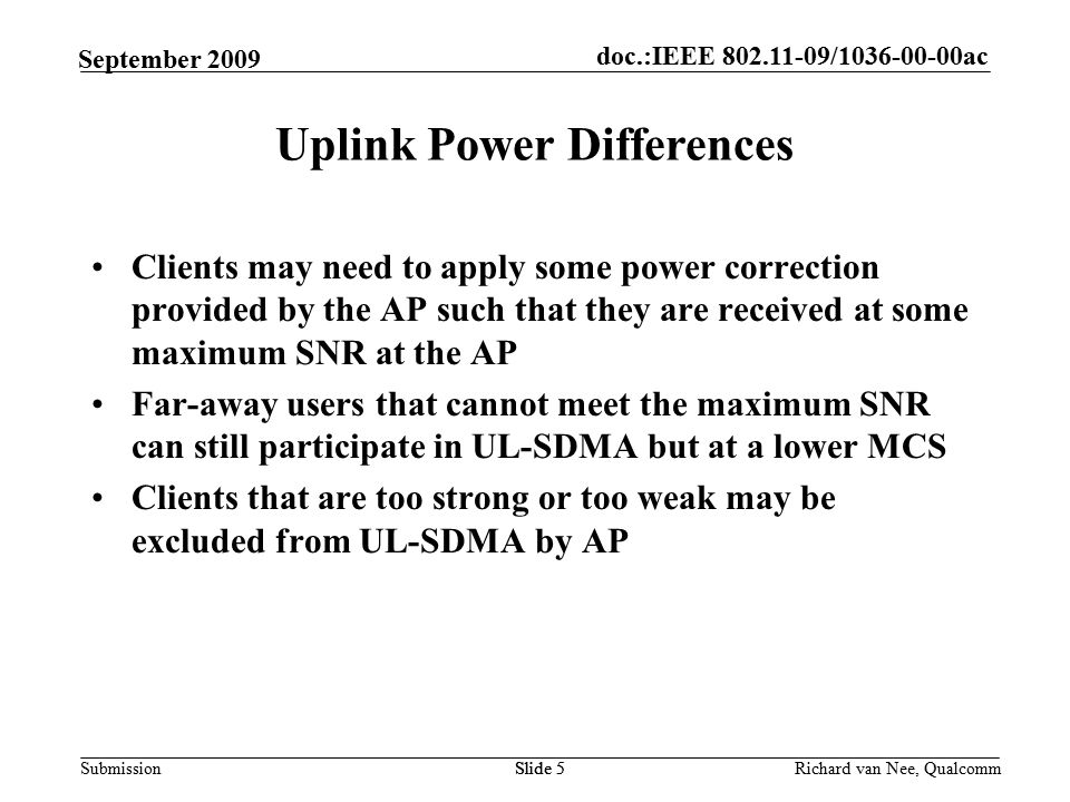doc.:IEEE / ac Submission Richard van Nee, Qualcomm September 2009 Clients may need to apply some power correction provided by the AP such that they are received at some maximum SNR at the AP Far-away users that cannot meet the maximum SNR can still participate in UL-SDMA but at a lower MCS Clients that are too strong or too weak may be excluded from UL-SDMA by AP Slide 5 Uplink Power Differences Slide 5