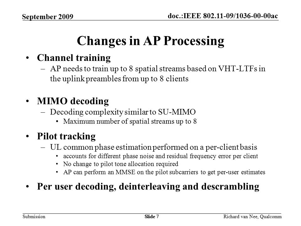 doc.:IEEE / ac Submission Richard van Nee, Qualcomm September 2009 Channel training –AP needs to train up to 8 spatial streams based on VHT-LTFs in the uplink preambles from up to 8 clients MIMO decoding –Decoding complexity similar to SU-MIMO Maximum number of spatial streams up to 8 Pilot tracking –UL common phase estimation performed on a per-client basis accounts for different phase noise and residual frequency error per client No change to pilot tone allocation required AP can perform an MMSE on the pilot subcarriers to get per-user estimates Per user decoding, deinterleaving and descrambling Slide 7 Changes in AP Processing Slide 7