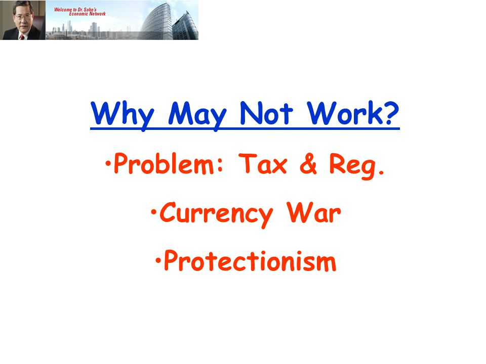 Why May Not Work Problem: Tax & Reg. Currency War Protectionism