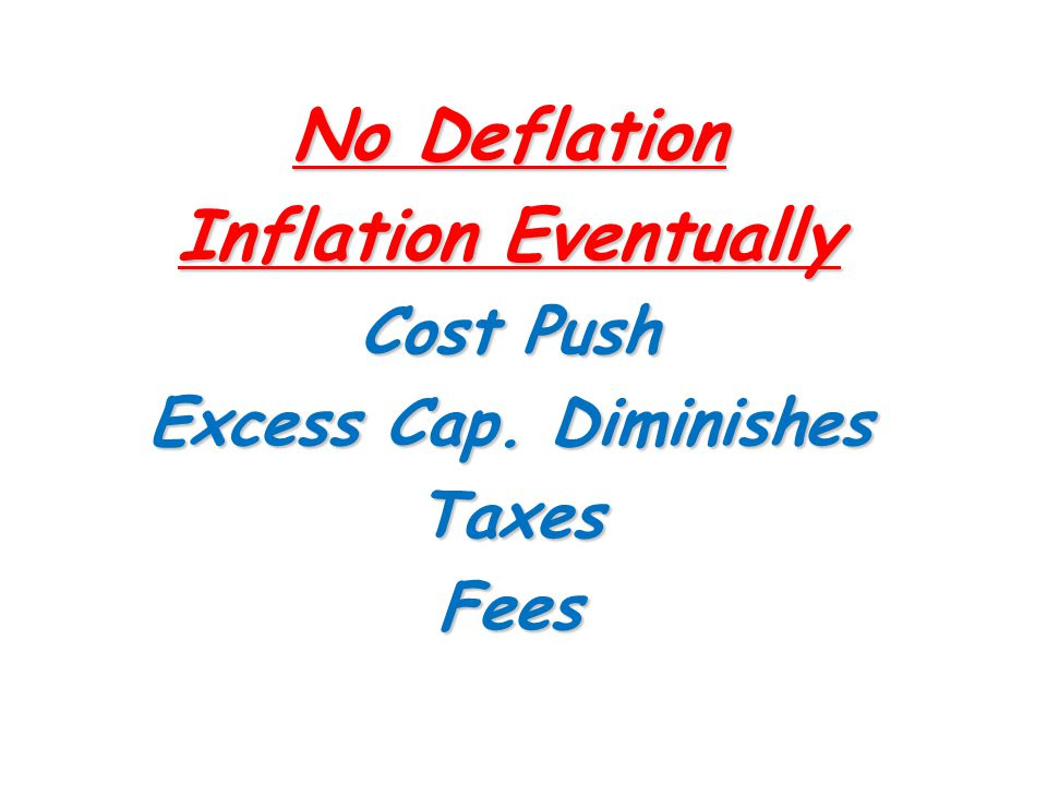 No Deflation Inflation Eventually Cost Push Excess Cap. Diminishes TaxesFees