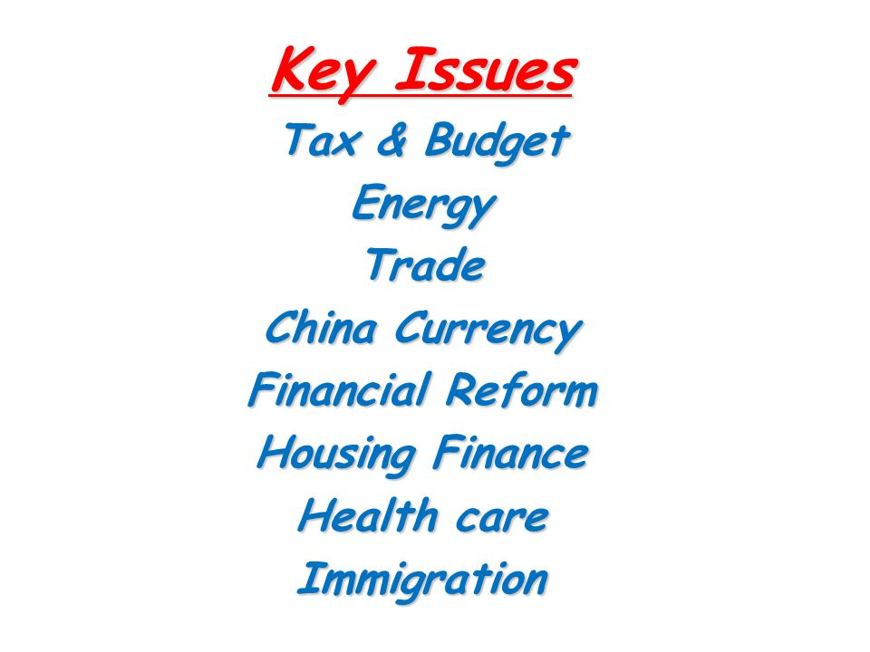 Key Issues Tax & Budget EnergyTrade China Currency Financial Reform Housing Finance Health care Immigration