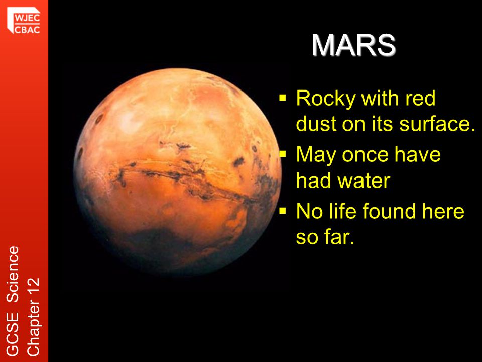 MARS  Rocky with red dust on its surface.  May once have had water  No life found here so far.