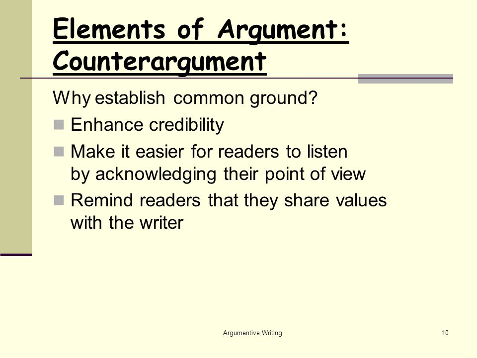 Argumentive Writing10 Elements of Argument: Counterargument Why establish common ground.