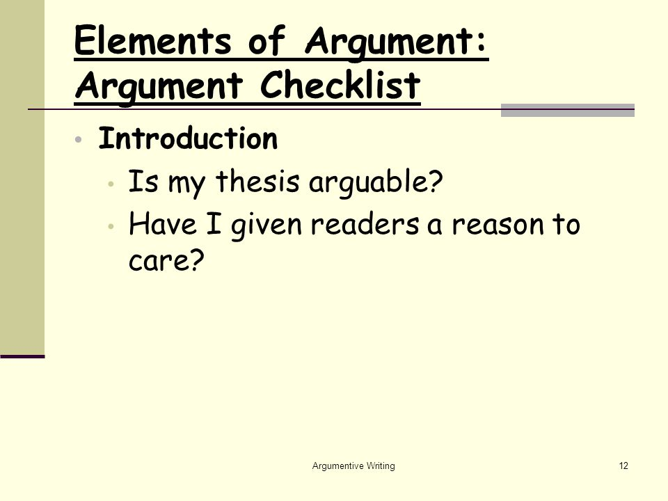 Argumentive Writing12 Elements of Argument: Argument Checklist Introduction Is my thesis arguable.