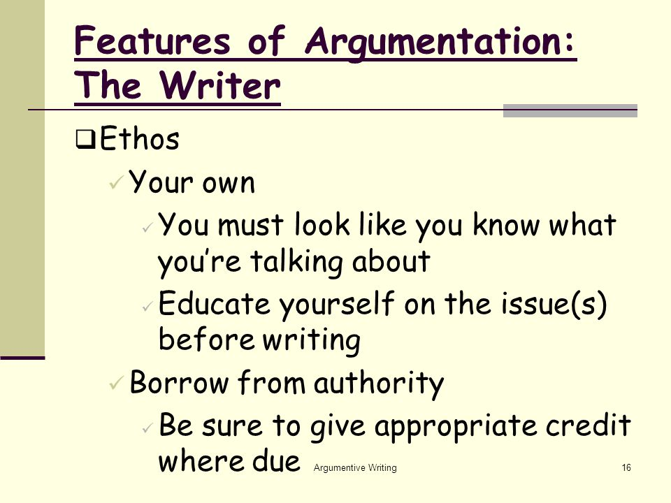 Argumentive Writing16 Features of Argumentation: The Writer  Ethos Your own You must look like you know what you're talking about Educate yourself on the issue(s) before writing Borrow from authority Be sure to give appropriate credit where due