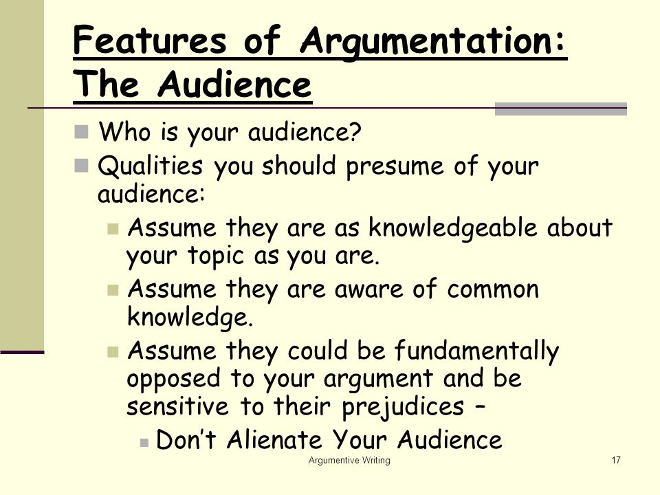 Argumentive Writing17 Features of Argumentation: The Audience Who is your audience.