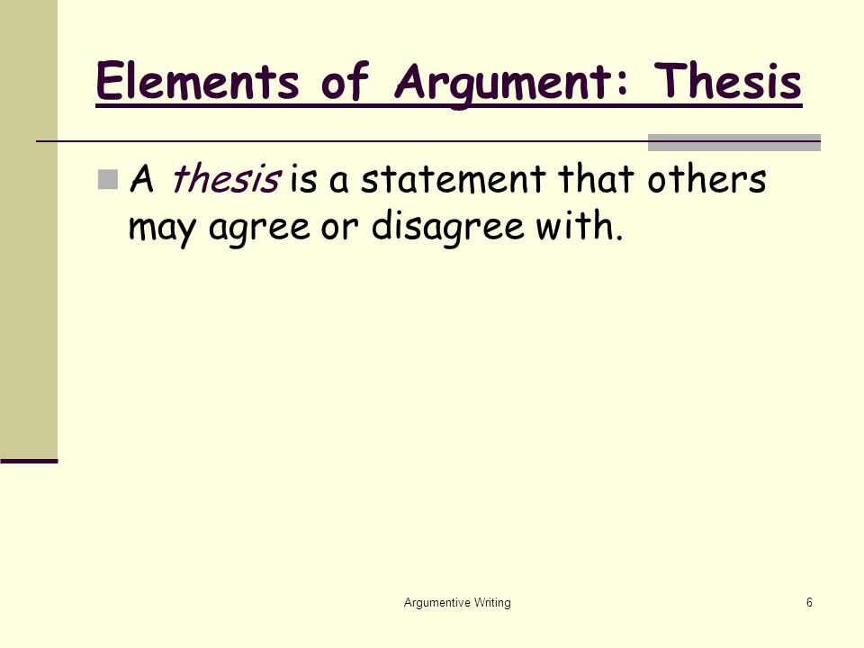 Argumentive Writing6 Elements of Argument: Thesis A thesis is a statement that others may agree or disagree with.