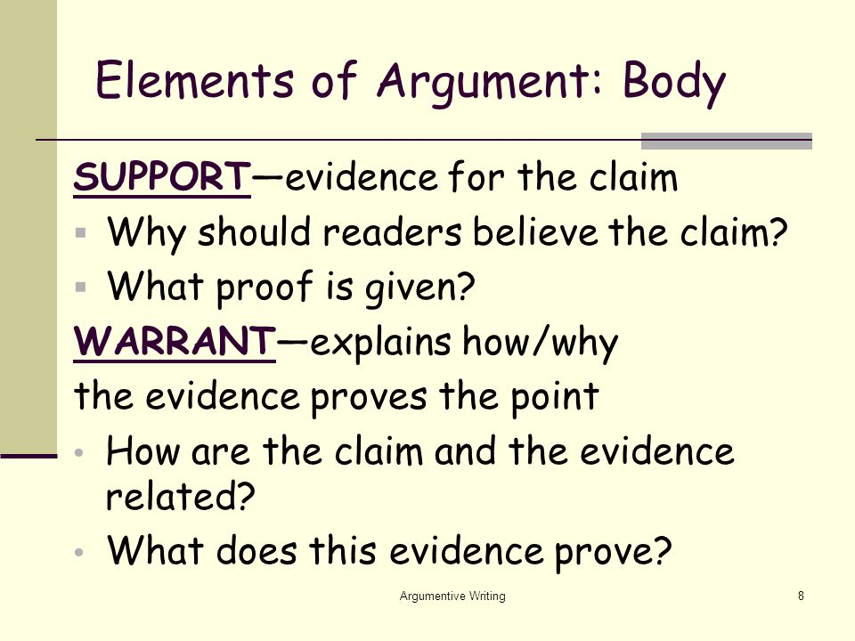 Argumentive Writing8 Elements of Argument: Body SUPPORT—evidence for the claim  Why should readers believe the claim.