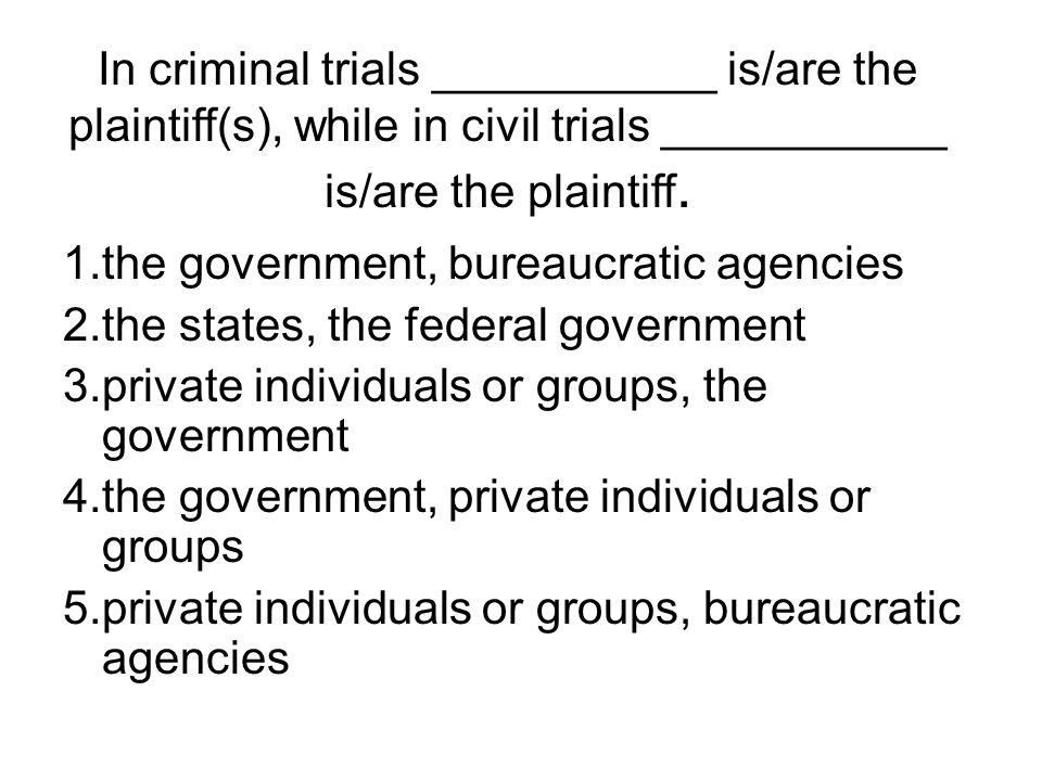 In criminal trials ___________ is/are the plaintiff(s), while in civil trials ___________ is/are the plaintiff.
