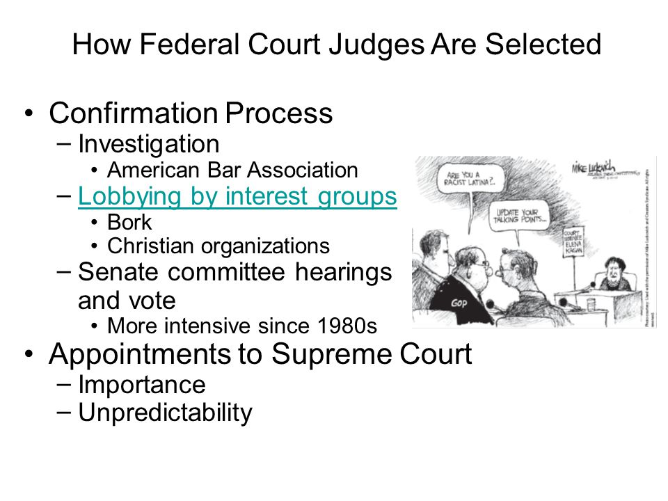 Confirmation Process – Investigation American Bar Association – Lobbying by interest groups Lobbying by interest groups Bork Christian organizations – Senate committee hearings and vote More intensive since 1980s Appointments to Supreme Court – Importance – Unpredictability How Federal Court Judges Are Selected