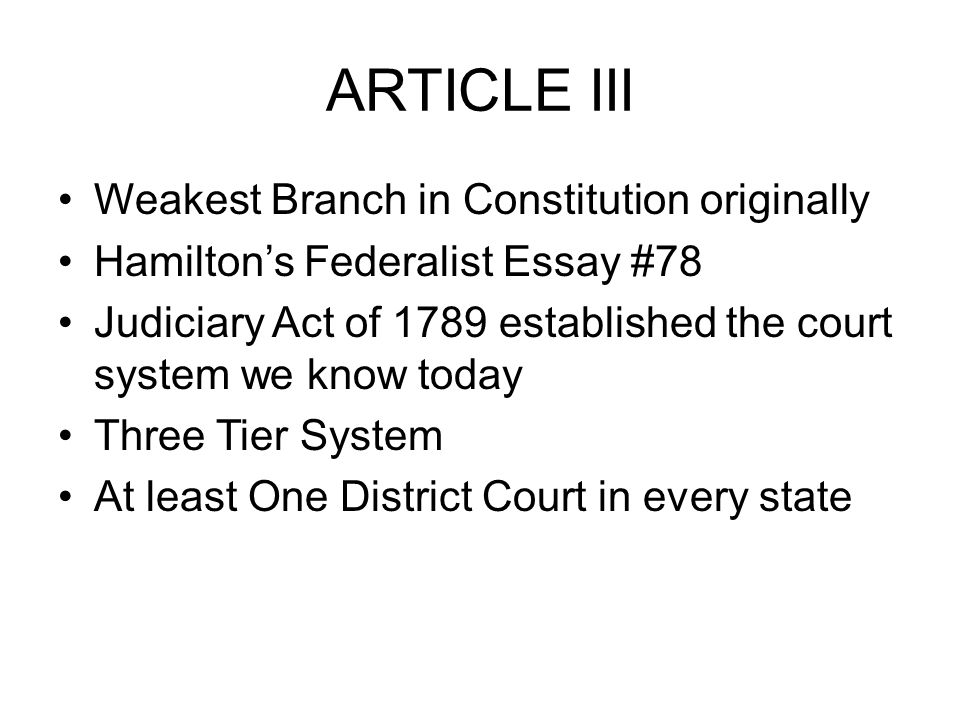 ARTICLE III Weakest Branch in Constitution originally Hamilton's Federalist Essay #78 Judiciary Act of 1789 established the court system we know today Three Tier System At least One District Court in every state