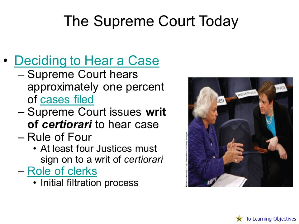 Deciding to Hear a Case –Supreme Court hears approximately one percent of cases filedcases filed –Supreme Court issues writ of certiorari to hear case –Rule of Four At least four Justices must sign on to a writ of certiorari –Role of clerksRole of clerks Initial filtration process The Supreme Court Today To Learning Objectives