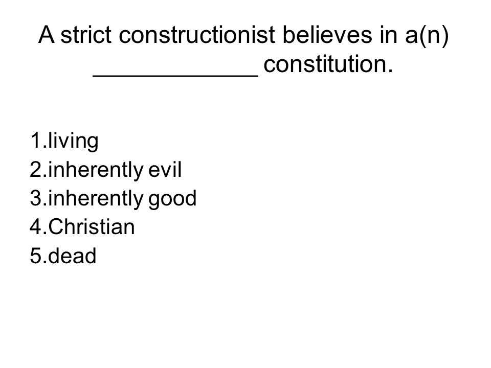 A strict constructionist believes in a(n) ____________ constitution.