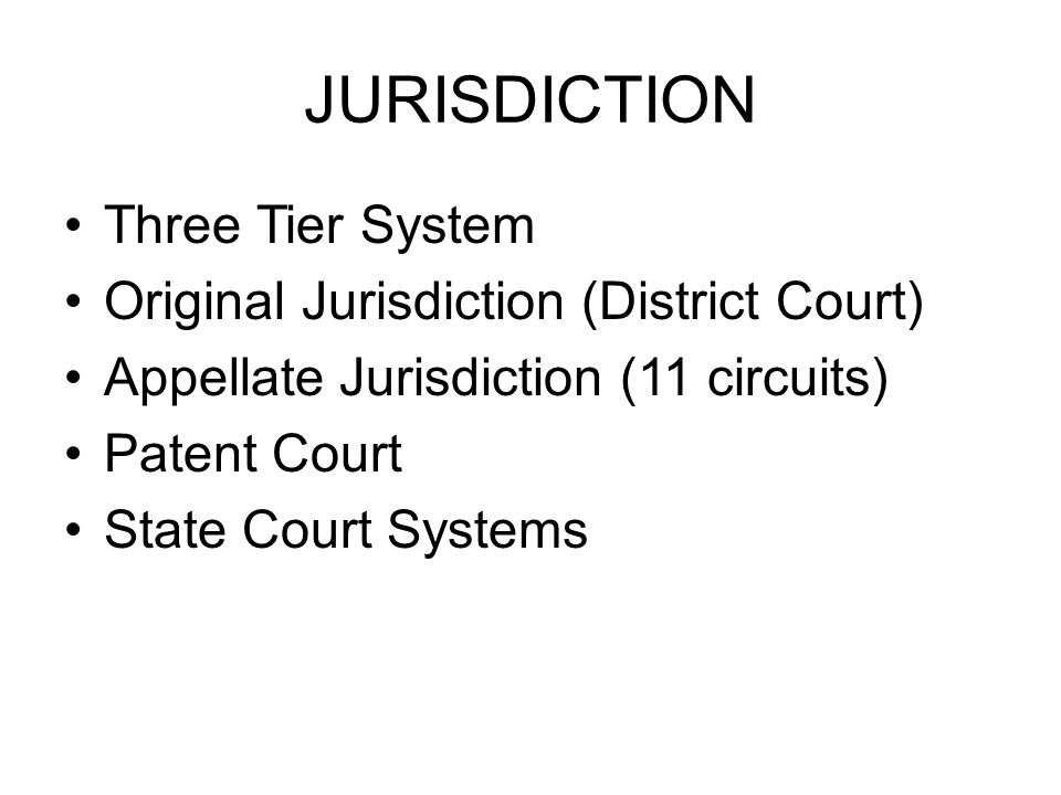 JURISDICTION Three Tier System Original Jurisdiction (District Court) Appellate Jurisdiction (11 circuits) Patent Court State Court Systems