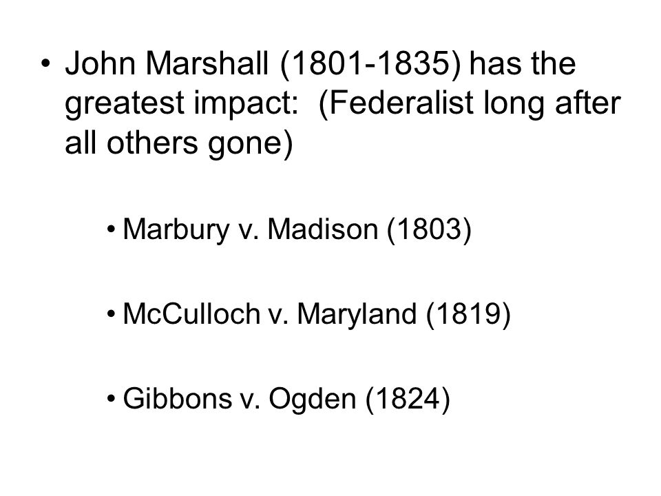 John Marshall ( ) has the greatest impact: (Federalist long after all others gone) Marbury v.