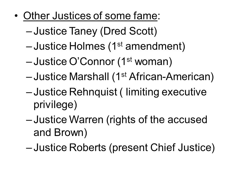 Other Justices of some fame: –Justice Taney (Dred Scott) –Justice Holmes (1 st amendment) –Justice O'Connor (1 st woman) –Justice Marshall (1 st African-American) –Justice Rehnquist ( limiting executive privilege) –Justice Warren (rights of the accused and Brown) –Justice Roberts (present Chief Justice)