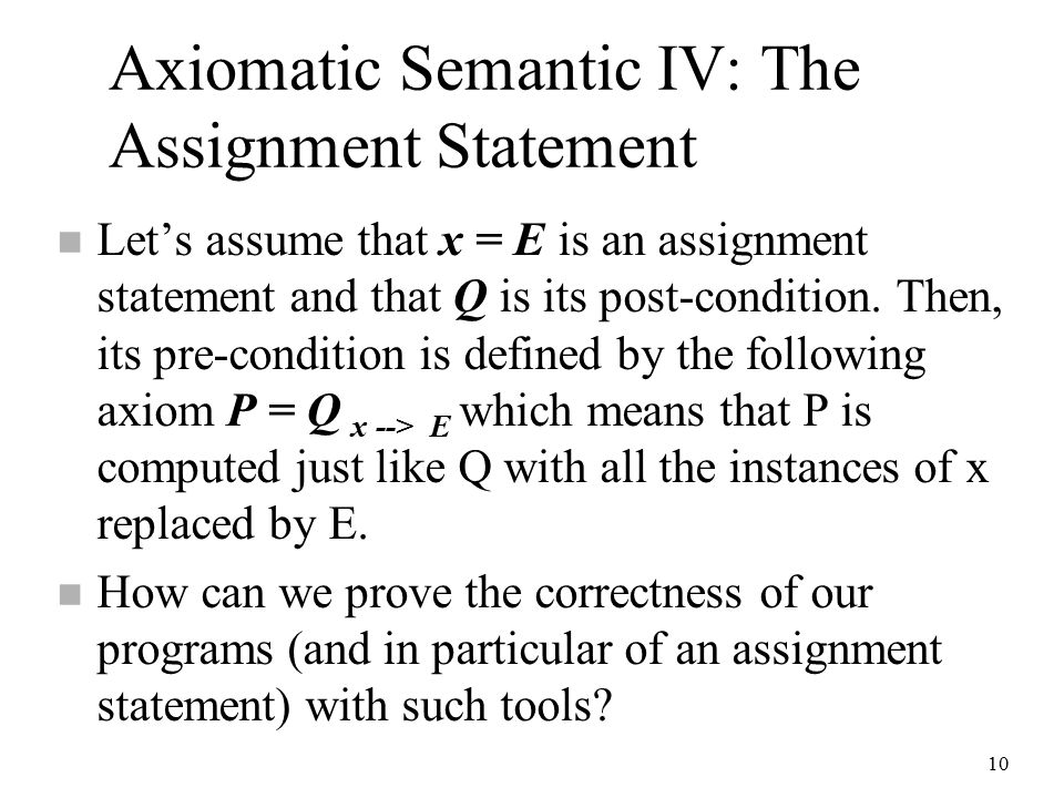 10 Axiomatic Semantic IV: The Assignment Statement n Let's assume that x = E is an assignment statement and that Q is its post-condition.