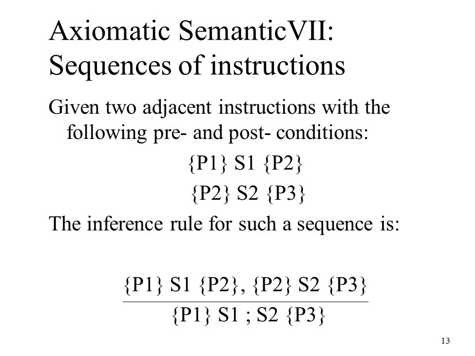 13 Axiomatic SemanticVII: Sequences of instructions Given two adjacent instructions with the following pre- and post- conditions: {P1} S1 {P2} {P2} S2 {P3} The inference rule for such a sequence is: {P1} S1 {P2}, {P2} S2 {P3} {P1} S1 ; S2 {P3}