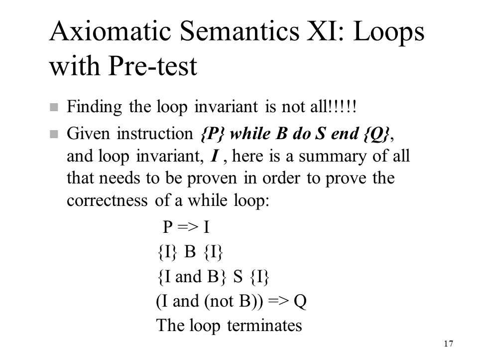 17 Axiomatic Semantics XI: Loops with Pre-test n Finding the loop invariant is not all!!!!.