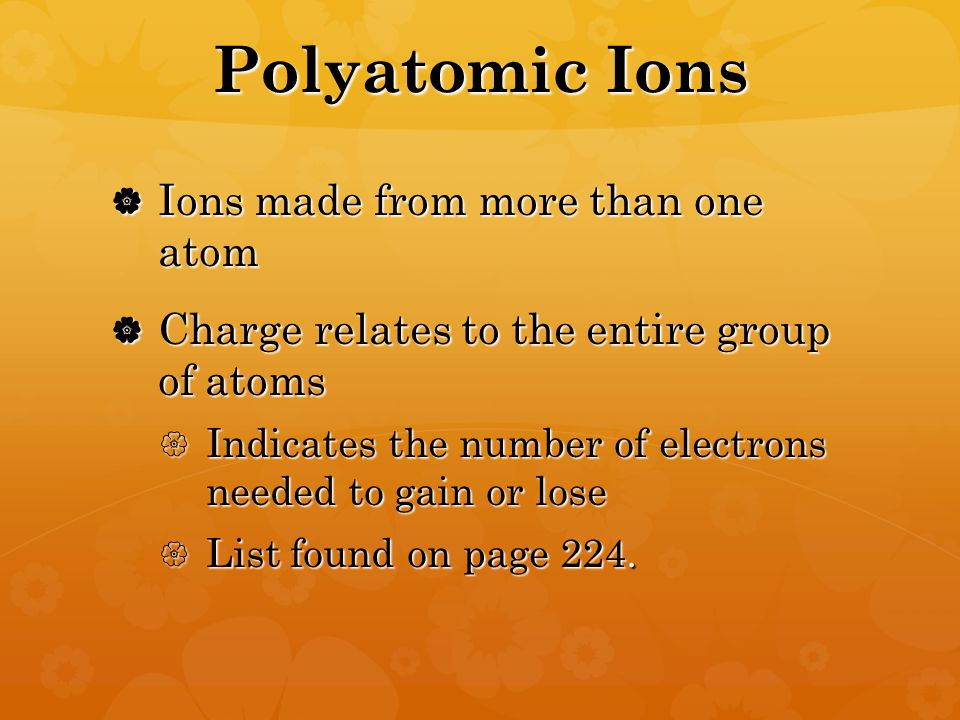 Polyatomic Ions  Ions made from more than one atom  Charge relates to the entire group of atoms  Indicates the number of electrons needed to gain or lose  List found on page 224.