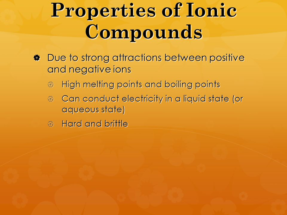 Properties of Ionic Compounds  Due to strong attractions between positive and negative ions  High melting points and boiling points  Can conduct electricity in a liquid state (or aqueous state)  Hard and brittle