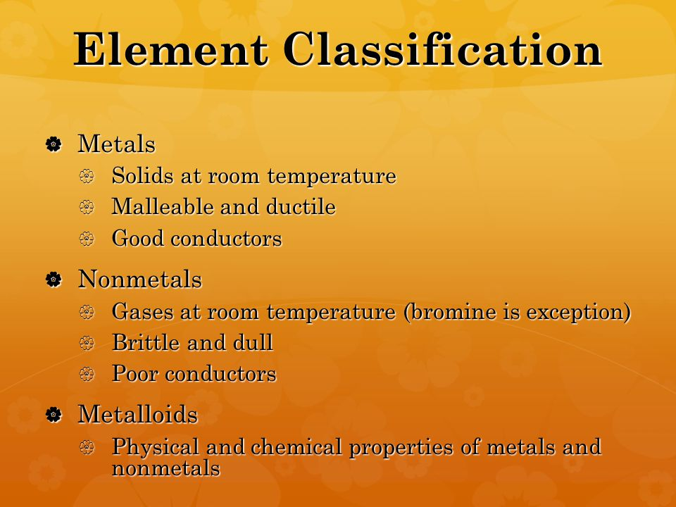 Element Classification  Metals  Solids at room temperature  Malleable and ductile  Good conductors  Nonmetals  Gases at room temperature (bromine is exception)  Brittle and dull  Poor conductors  Metalloids  Physical and chemical properties of metals and nonmetals