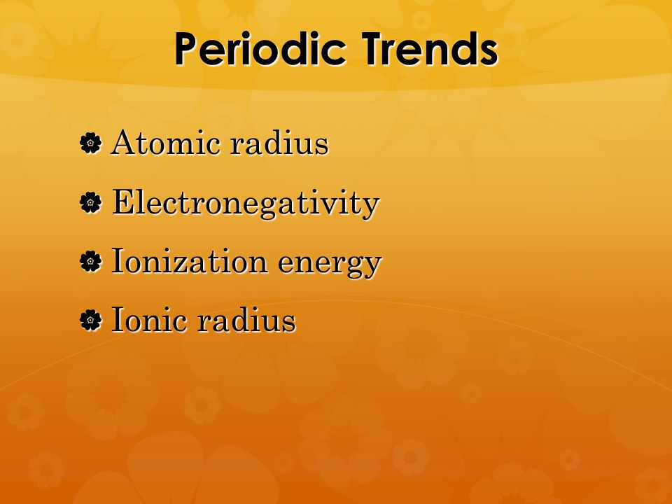 Periodic Trends  Atomic radius  Electronegativity  Ionization energy  Ionic radius