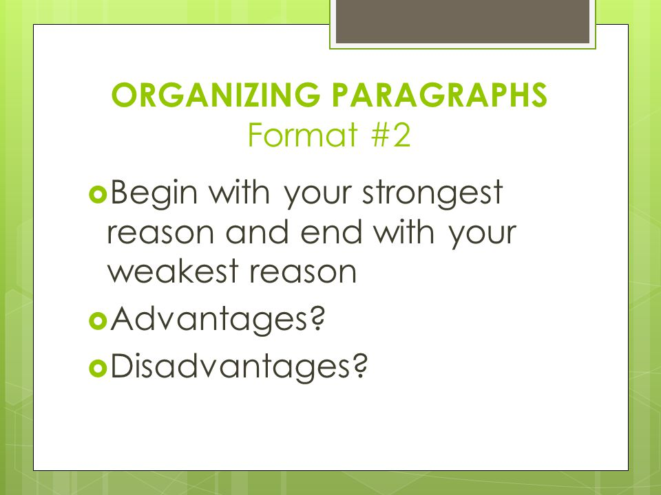 ORGANIZING PARAGRAPHS Format #2  Begin with your strongest reason and end with your weakest reason  Advantages.
