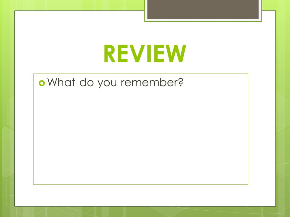 REVIEW  What do you remember