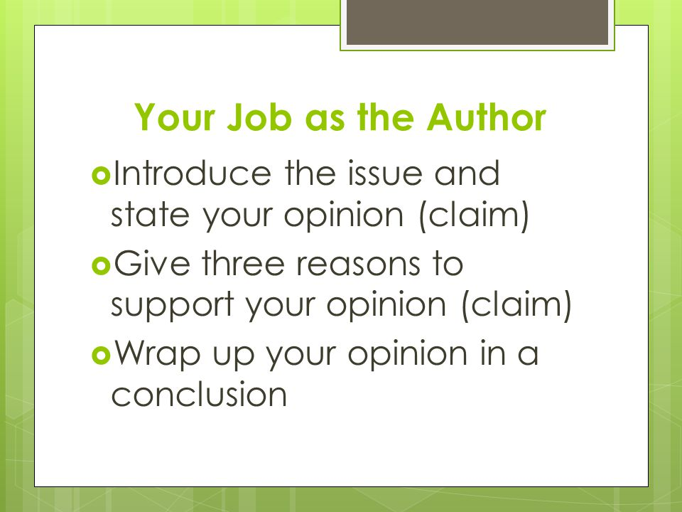 Your Job as the Author  Introduce the issue and state your opinion (claim)  Give three reasons to support your opinion (claim)  Wrap up your opinion in a conclusion