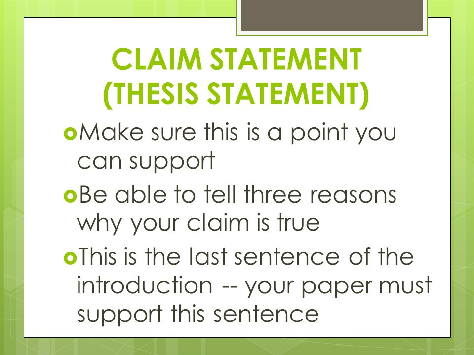 CLAIM STATEMENT (THESIS STATEMENT)  Make sure this is a point you can support  Be able to tell three reasons why your claim is true  This is the last sentence of the introduction -- your paper must support this sentence