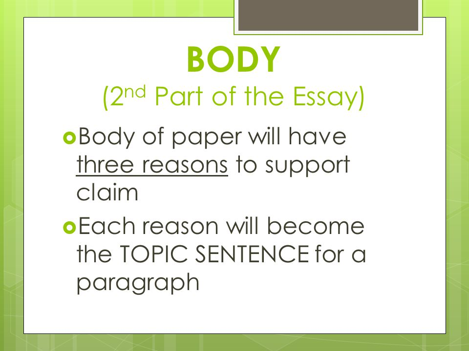 BODY (2 nd Part of the Essay)  Body of paper will have three reasons to support claim  Each reason will become the TOPIC SENTENCE for a paragraph
