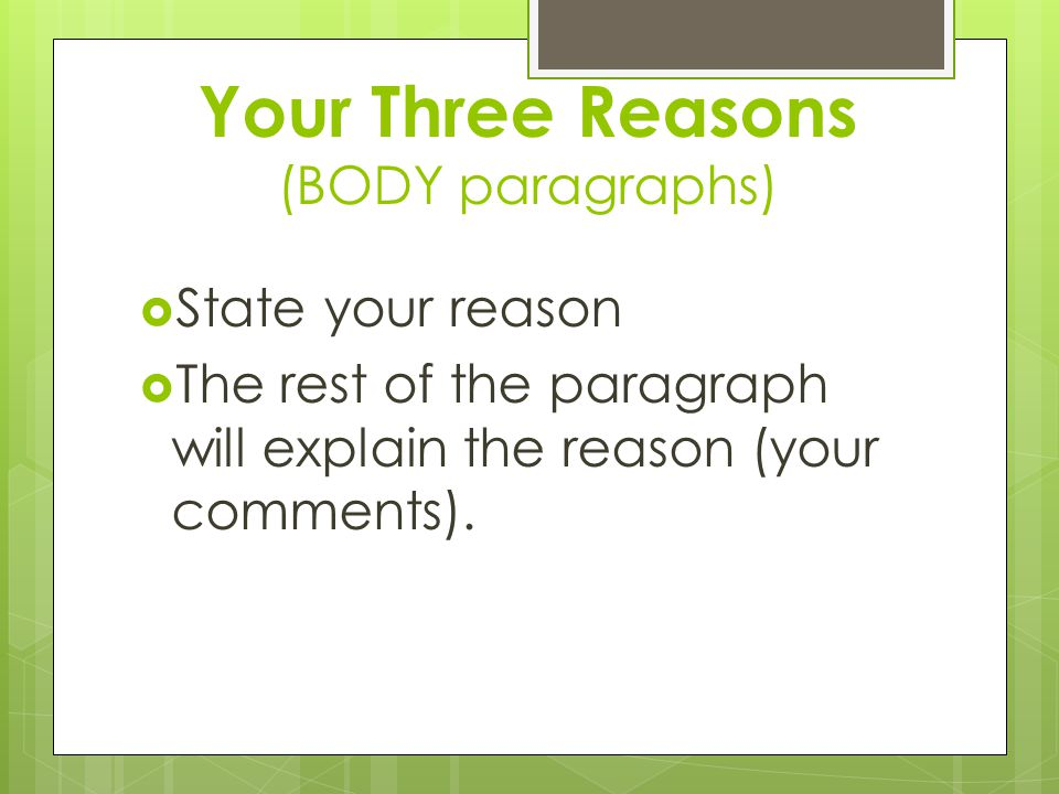 Your Three Reasons (BODY paragraphs)  State your reason  The rest of the paragraph will explain the reason (your comments).