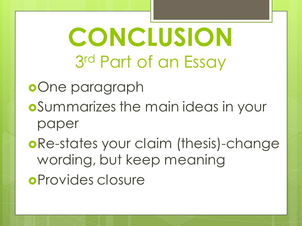 CONCLUSION 3 rd Part of an Essay  One paragraph  Summarizes the main ideas in your paper  Re-states your claim (thesis)-change wording, but keep meaning  Provides closure