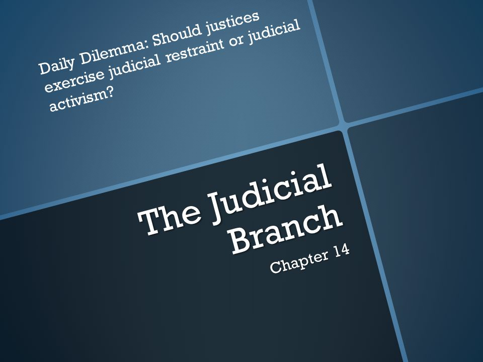 The Judicial Branch Chapter 14 Daily Dilemma: Should justices exercise judicial restraint or judicial activism