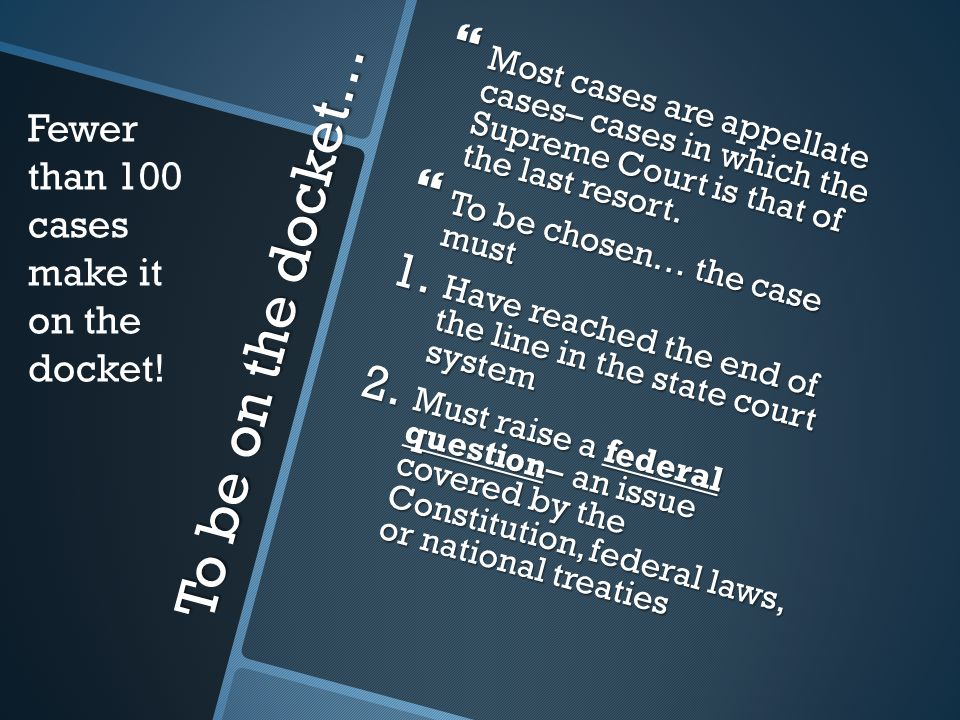 To be on the docket…  Most cases are appellate cases– cases in which the Supreme Court is that of the last resort.